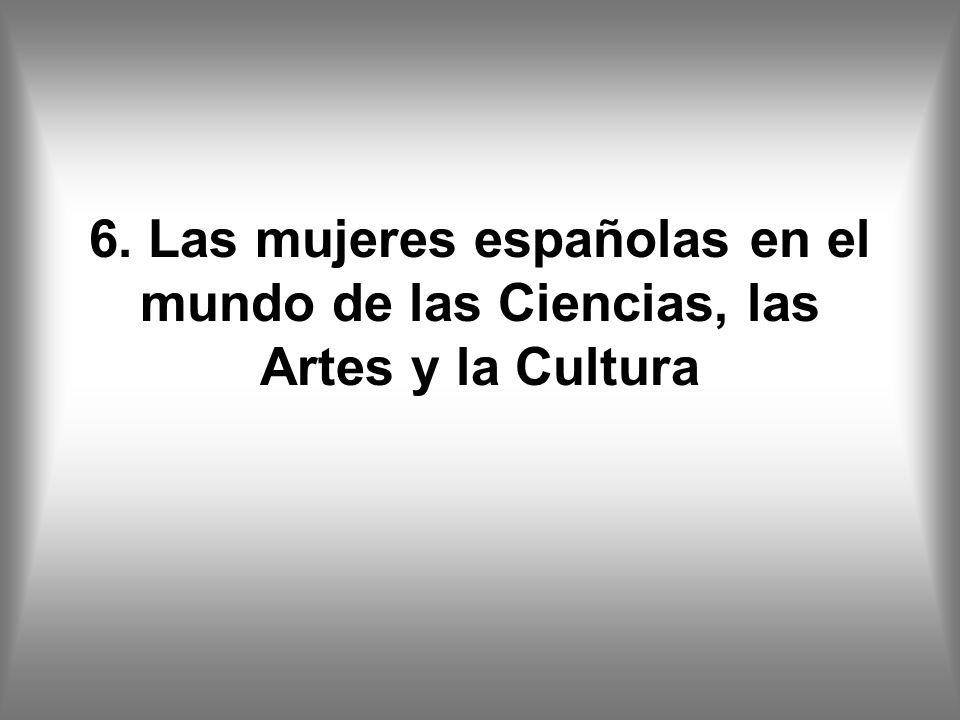 6. Las mujeres españolas en el mundo de las Ciencias, las Artes y la Cultura