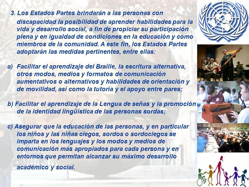 3. Los Estados Partes brindarán a las personas con discapacidad la posibilidad de aprender habilidades para la vida y desarrollo social, a fin de propiciar su participación plena y en igualdad de condiciones en la educación y como miembros de la comunidad. A este fin, los Estados Partes adoptarán las medidas pertinentes, entre ellas: