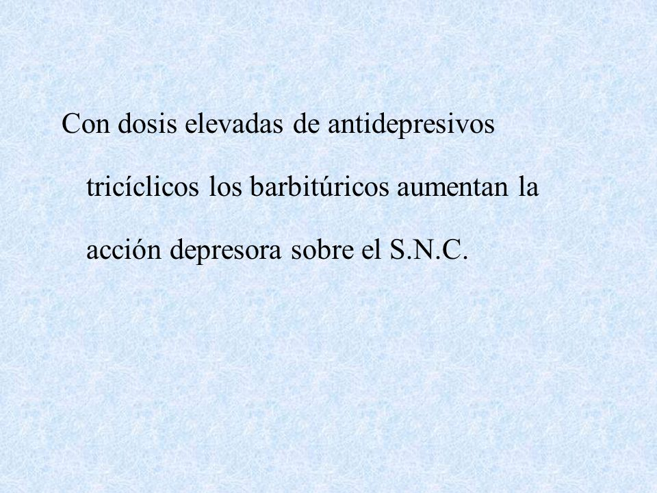 Con dosis elevadas de antidepresivos tricíclicos los barbitúricos aumentan la acción depresora sobre el S.N.C.