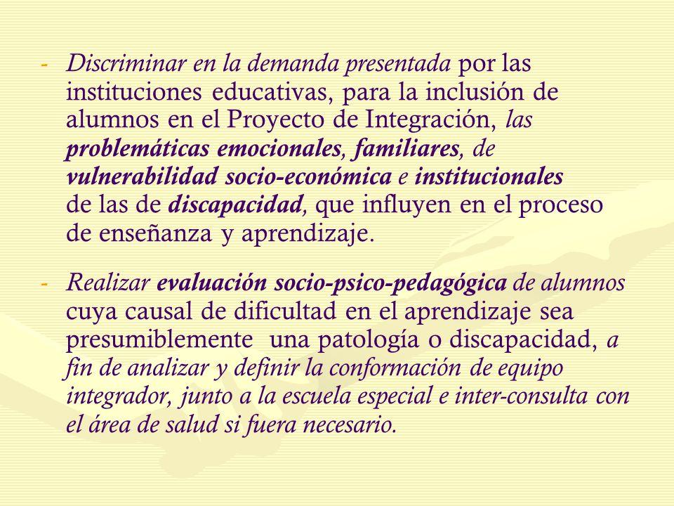 Discriminar en la demanda presentada por las instituciones educativas, para la inclusión de alumnos en el Proyecto de Integración, las problemáticas emocionales, familiares, de vulnerabilidad socio-económica e institucionales de las de discapacidad, que influyen en el proceso de enseñanza y aprendizaje.