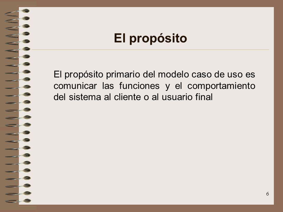 El propósito El propósito primario del modelo caso de uso es comunicar las funciones y el comportamiento del sistema al cliente o al usuario final.