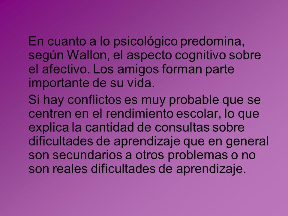 En cuanto a lo psicológico predomina, según Wallon, el aspecto cognitivo sobre el afectivo. Los amigos forman parte importante de su vida.