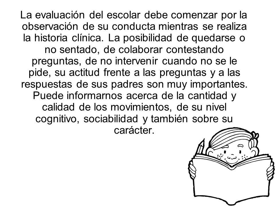 La evaluación del escolar debe comenzar por la observación de su conducta mientras se realiza la historia clínica.