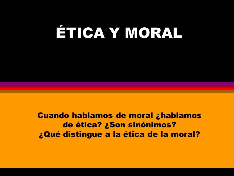 ÉTICA Y MORAL Cuando hablamos de moral ¿hablamos de ética.