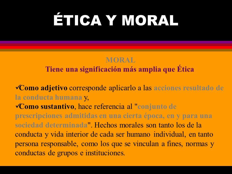 Tiene una significación más amplia que Ética