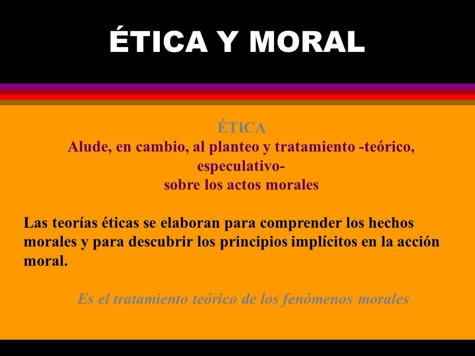 ÉTICA Y MORAL ÉTICA. Alude, en cambio, al planteo y tratamiento -teórico, especulativo- sobre los actos morales.