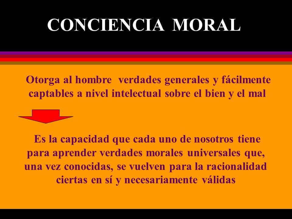 CONCIENCIA MORAL Otorga al hombre verdades generales y fácilmente captables a nivel intelectual sobre el bien y el mal.
