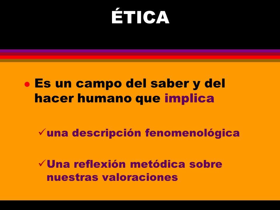 ÉTICA Es un campo del saber y del hacer humano que implica