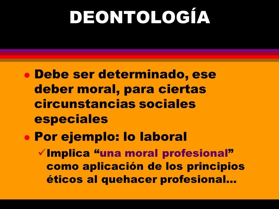 DEONTOLOGÍA Debe ser determinado, ese deber moral, para ciertas circunstancias sociales especiales.