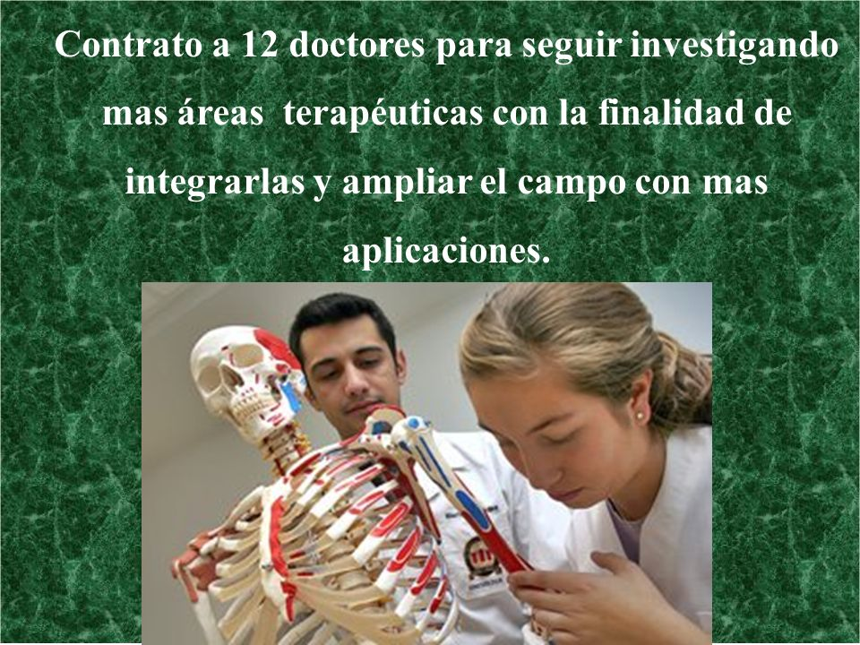 Contrato a 12 doctores para seguir investigando mas áreas terapéuticas con la finalidad de integrarlas y ampliar el campo con mas aplicaciones.