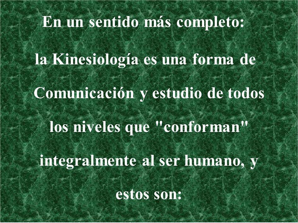 En un sentido más completo: la Kinesiología es una forma de Comunicación y estudio de todos los niveles que conforman integralmente al ser humano, y estos son: