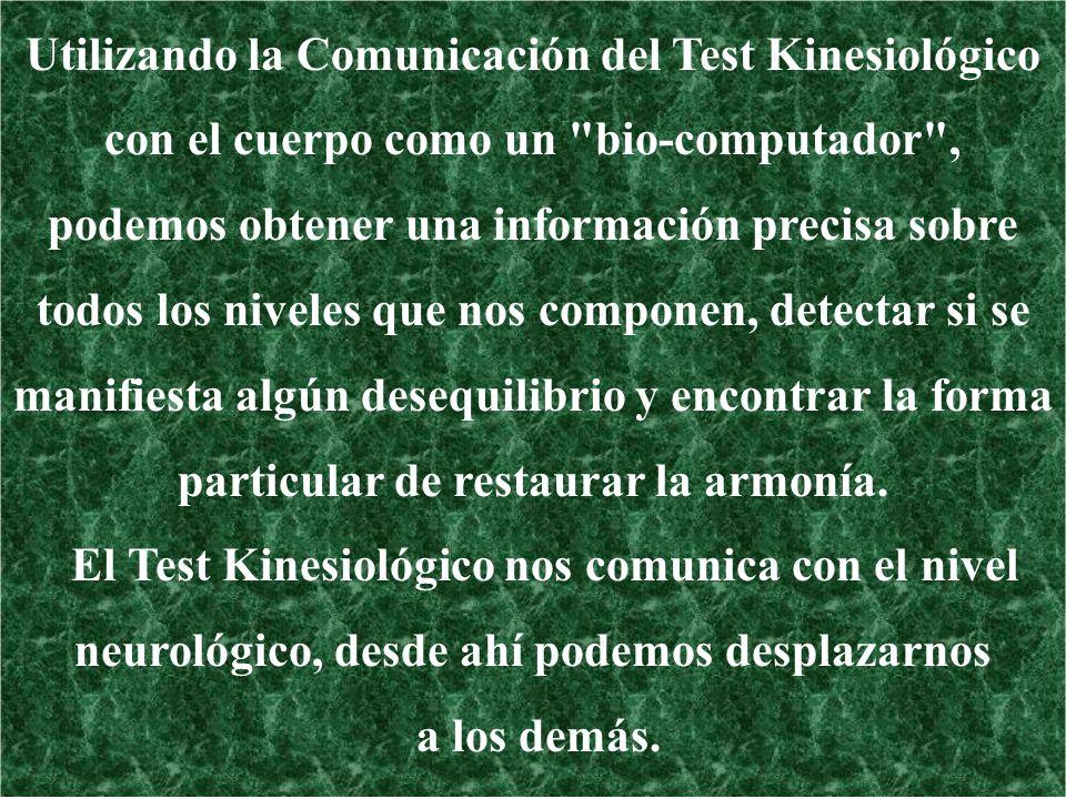 Utilizando la Comunicación del Test Kinesiológico con el cuerpo como un bio-computador , podemos obtener una información precisa sobre todos los niveles que nos componen, detectar si se manifiesta algún desequilibrio y encontrar la forma particular de restaurar la armonía.