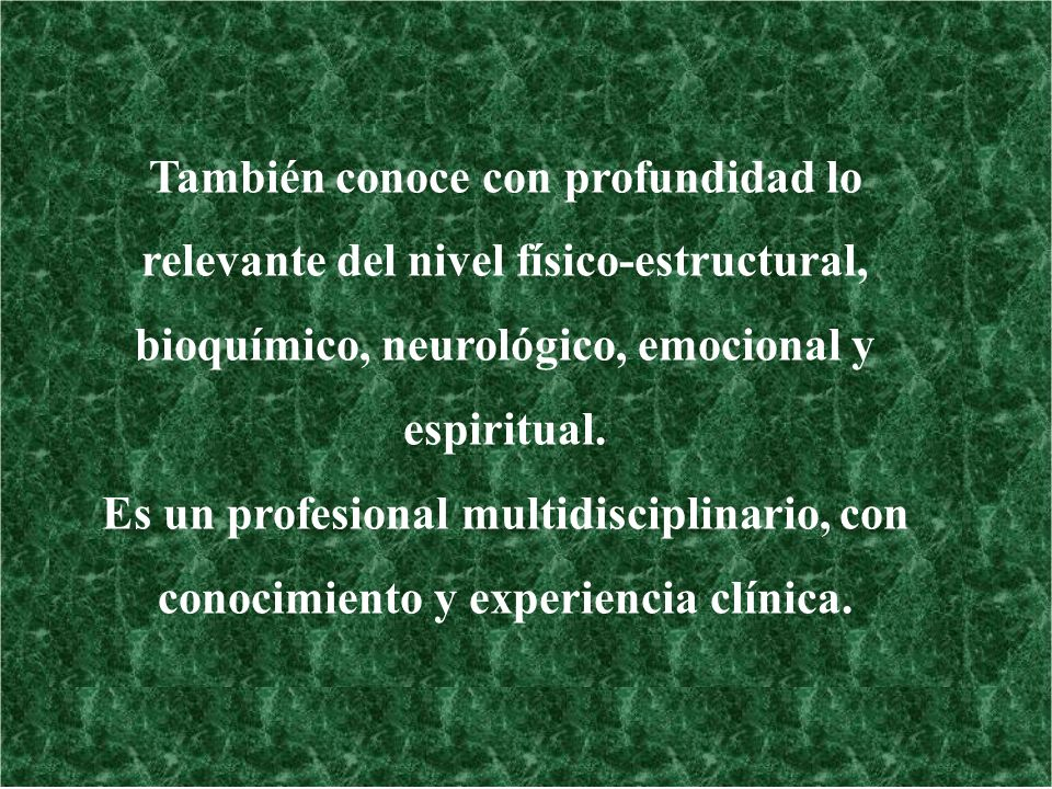 También conoce con profundidad lo relevante del nivel físico-estructural, bioquímico, neurológico, emocional y espiritual.
