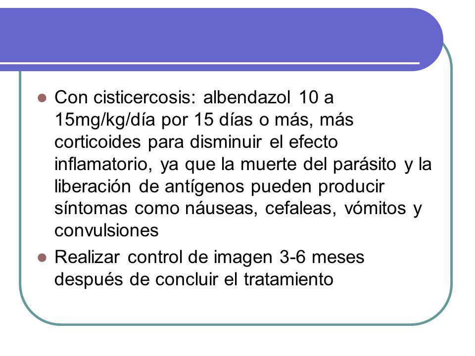 Con cisticercosis: albendazol 10 a 15mg/kg/día por 15 días o más, más corticoides para disminuir el efecto inflamatorio, ya que la muerte del parásito y la liberación de antígenos pueden producir síntomas como náuseas, cefaleas, vómitos y convulsiones