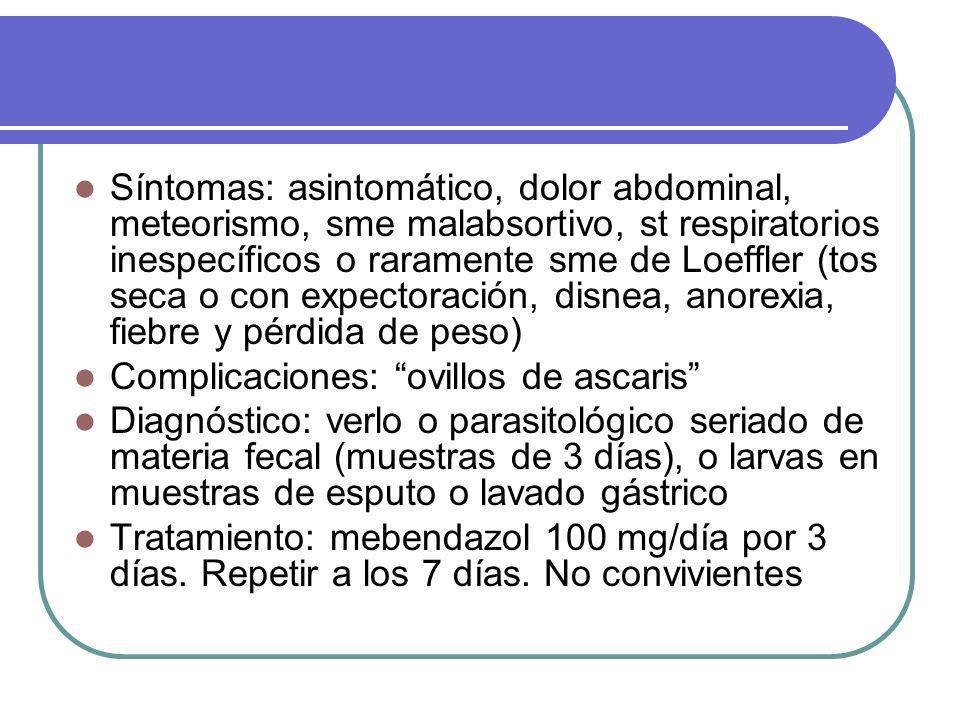 Síntomas: asintomático, dolor abdominal, meteorismo, sme malabsortivo, st respiratorios inespecíficos o raramente sme de Loeffler (tos seca o con expectoración, disnea, anorexia, fiebre y pérdida de peso)