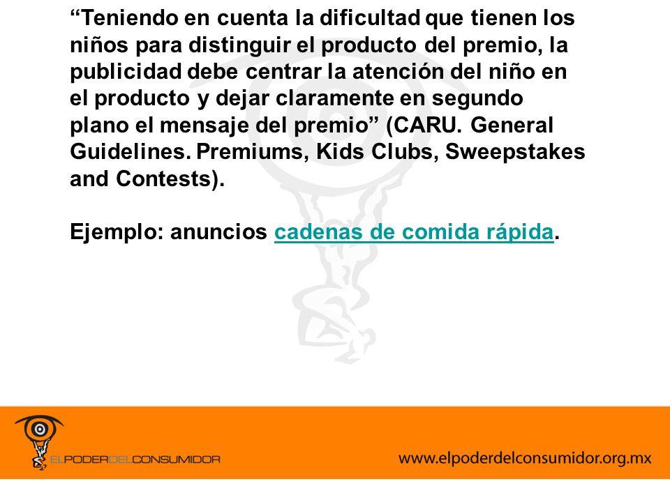 Teniendo en cuenta la dificultad que tienen los niños para distinguir el producto del premio, la publicidad debe centrar la atención del niño en el producto y dejar claramente en segundo plano el mensaje del premio (CARU. General Guidelines. Premiums, Kids Clubs, Sweepstakes and Contests).