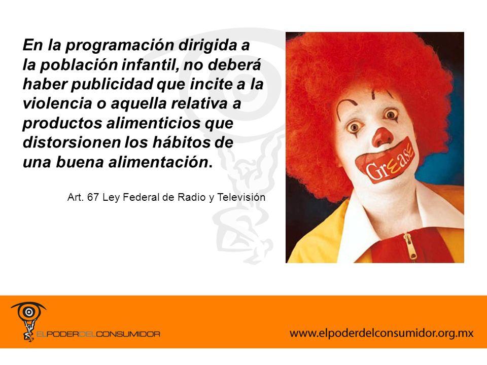 En la programación dirigida a la población infantil, no deberá haber publicidad que incite a la violencia o aquella relativa a productos alimenticios que distorsionen los hábitos de una buena alimentación.