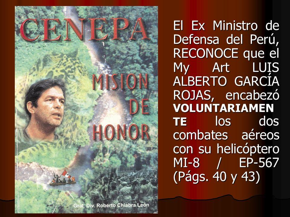 El Ex Ministro de Defensa del Perú, RECONOCE que el My Art LUIS ALBERTO GARCÍA ROJAS, encabezó VOLUNTARIAMENTE los dos combates aéreos con su helicóptero MI-8 / EP-567 (Págs.