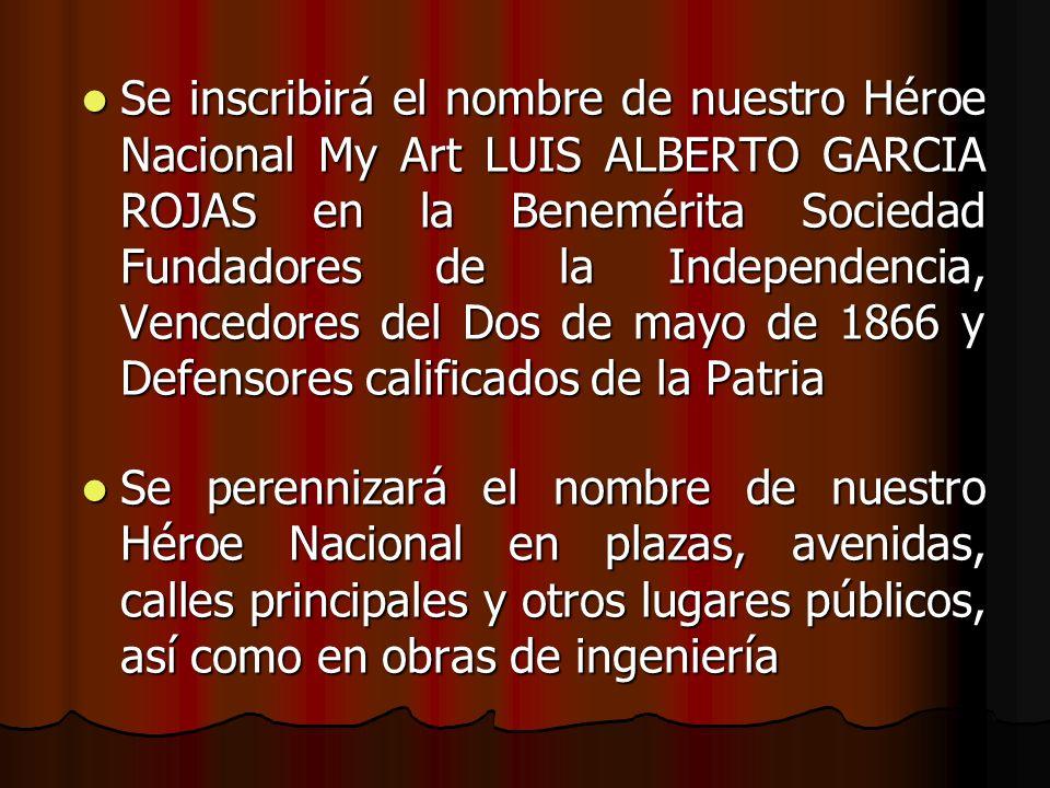 Se inscribirá el nombre de nuestro Héroe Nacional My Art LUIS ALBERTO GARCIA ROJAS en la Benemérita Sociedad Fundadores de la Independencia, Vencedores del Dos de mayo de 1866 y Defensores calificados de la Patria