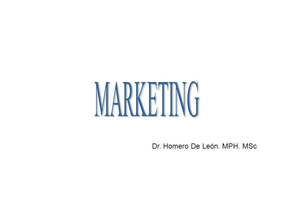 MARKETING Dr. Homero De León. MPH. MSc