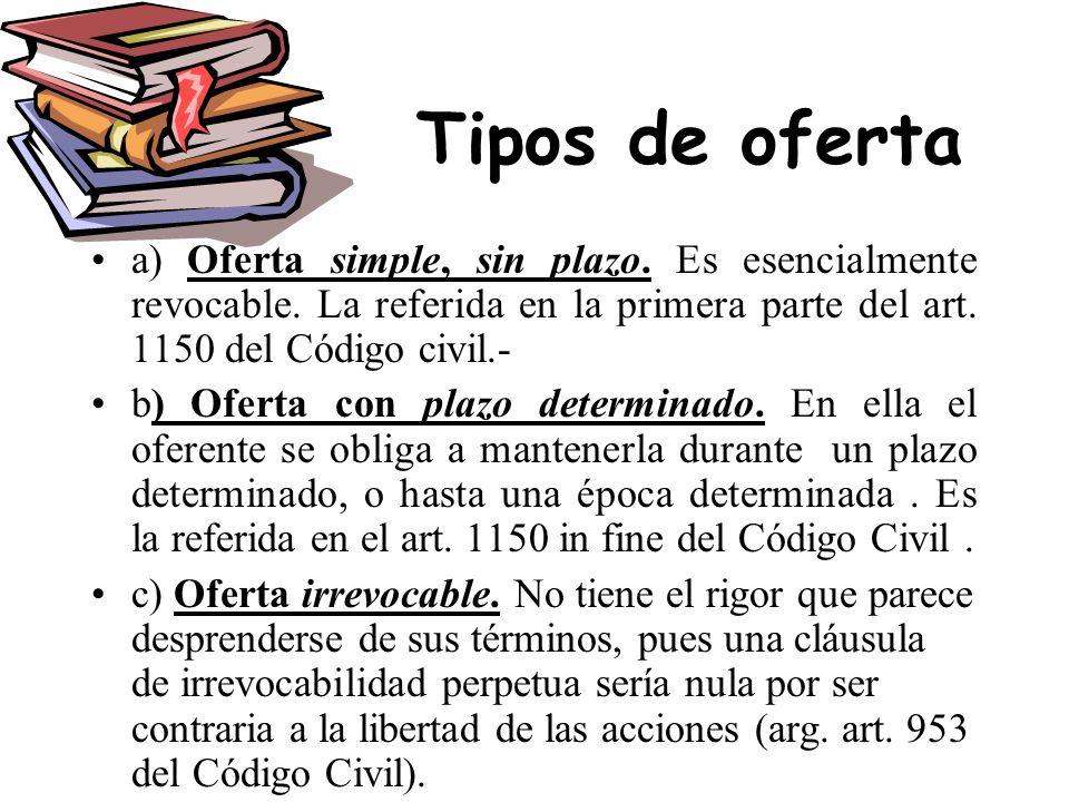 Tipos de ofertaa) Oferta simple, sin plazo. Es esencialmente revocable. La referida en la primera parte del art. 1150 del Código civil.-