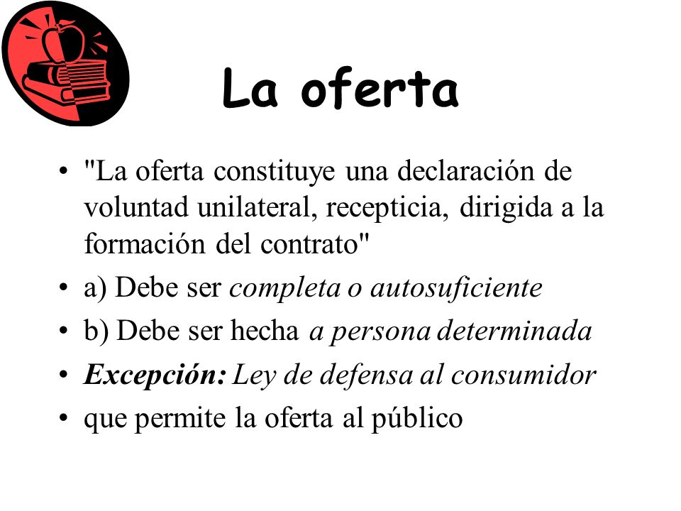 La oferta La oferta constituye una declaración de voluntad unilateral, recepticia, dirigida a la formación del contrato
