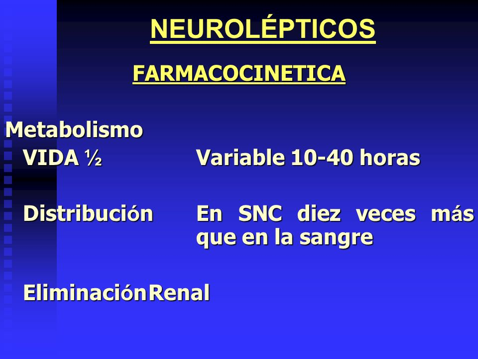 NEUROLÉPTICOS FARMACOCINETICA Metabolismo VIDA ½ Variable 10-40 horas