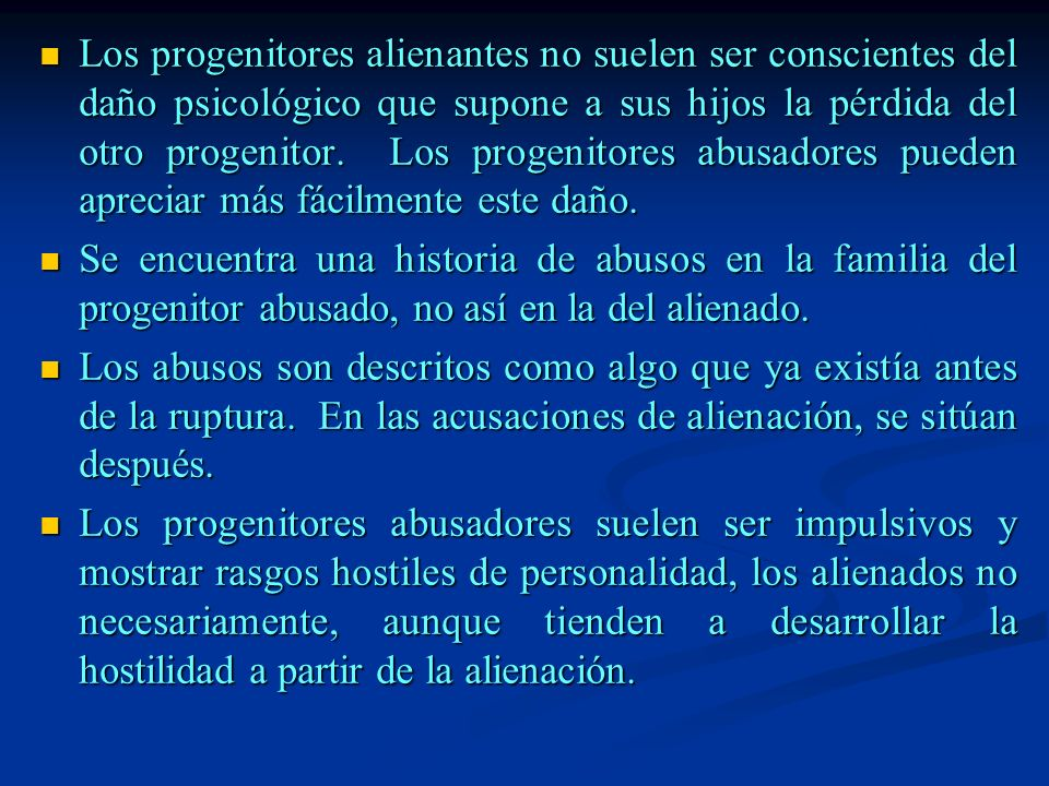Los progenitores alienantes no suelen ser conscientes del daño psicológico que supone a sus hijos la pérdida del otro progenitor. Los progenitores abusadores pueden apreciar más fácilmente este daño.