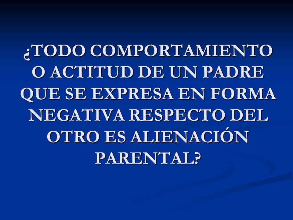 ¿TODO COMPORTAMIENTO O ACTITUD DE UN PADRE QUE SE EXPRESA EN FORMA NEGATIVA RESPECTO DEL OTRO ES ALIENACIÓN PARENTAL