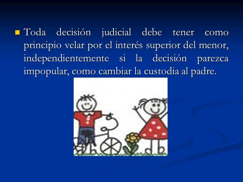 Toda decisión judicial debe tener como principio velar por el interés superior del menor, independientemente si la decisión parezca impopular, como cambiar la custodia al padre.