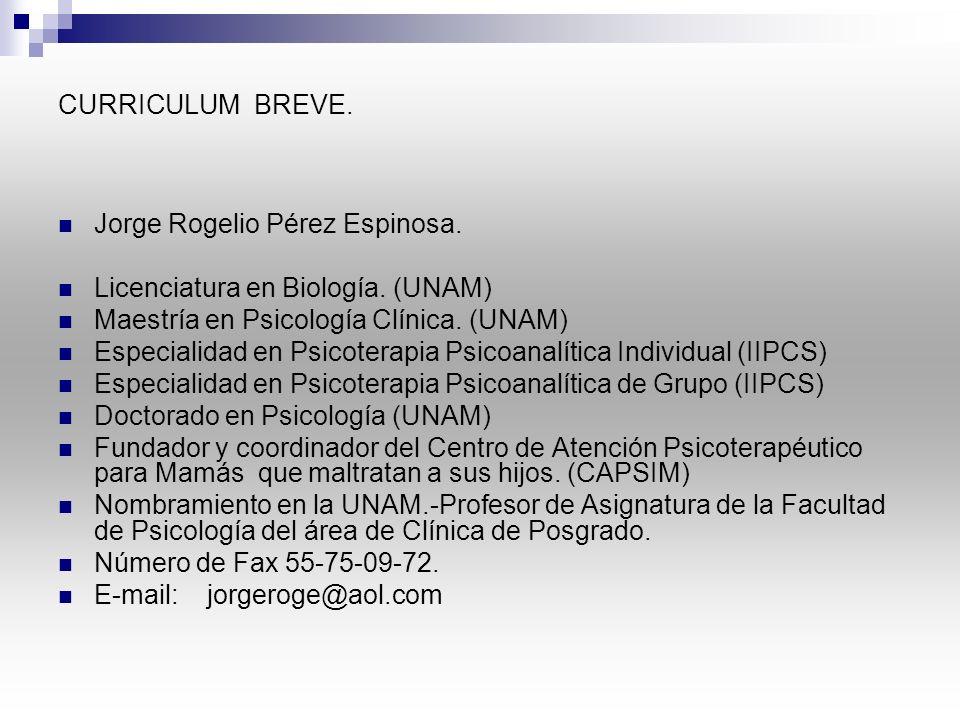 CURRICULUM BREVE. Jorge Rogelio Pérez Espinosa. Licenciatura en Biología. (UNAM) Maestría en Psicología Clínica. (UNAM)
