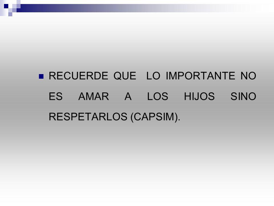 RECUERDE QUE LO IMPORTANTE NO ES AMAR A LOS HIJOS SINO RESPETARLOS (CAPSIM).