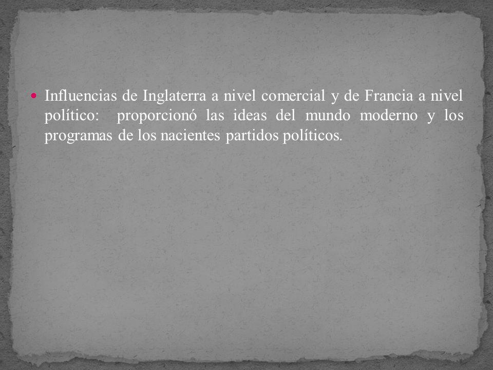 Influencias de Inglaterra a nivel comercial y de Francia a nivel político: proporcionó las ideas del mundo moderno y los programas de los nacientes partidos políticos.