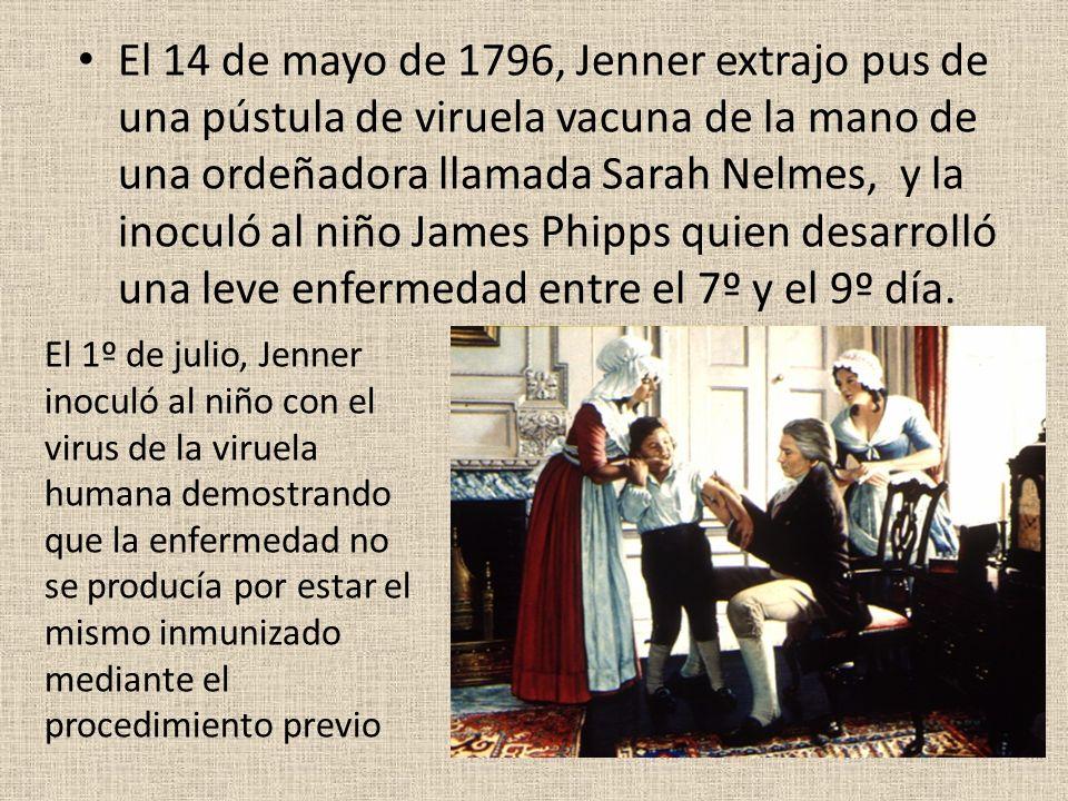 El 14 de mayo de 1796, Jenner extrajo pus de una pústula de viruela vacuna de la mano de una ordeñadora llamada Sarah Nelmes, y la inoculó al niño James Phipps quien desarrolló una leve enfermedad entre el 7º y el 9º día.