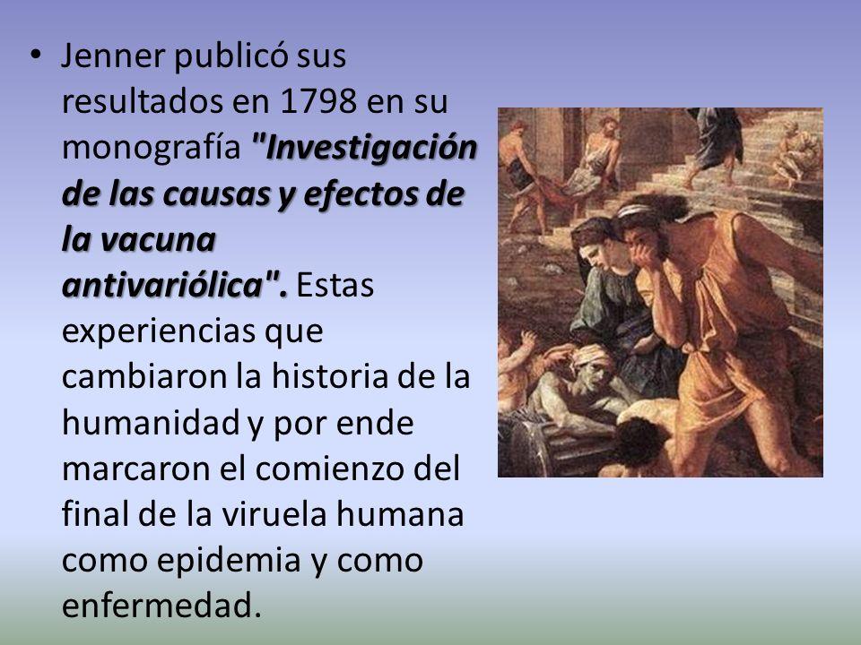 Jenner publicó sus resultados en 1798 en su monografía Investigación de las causas y efectos de la vacuna antivariólica . Estas experiencias que cambiaron la historia de la humanidad y por ende marcaron el comienzo del final de la viruela humana como epidemia y como enfermedad.