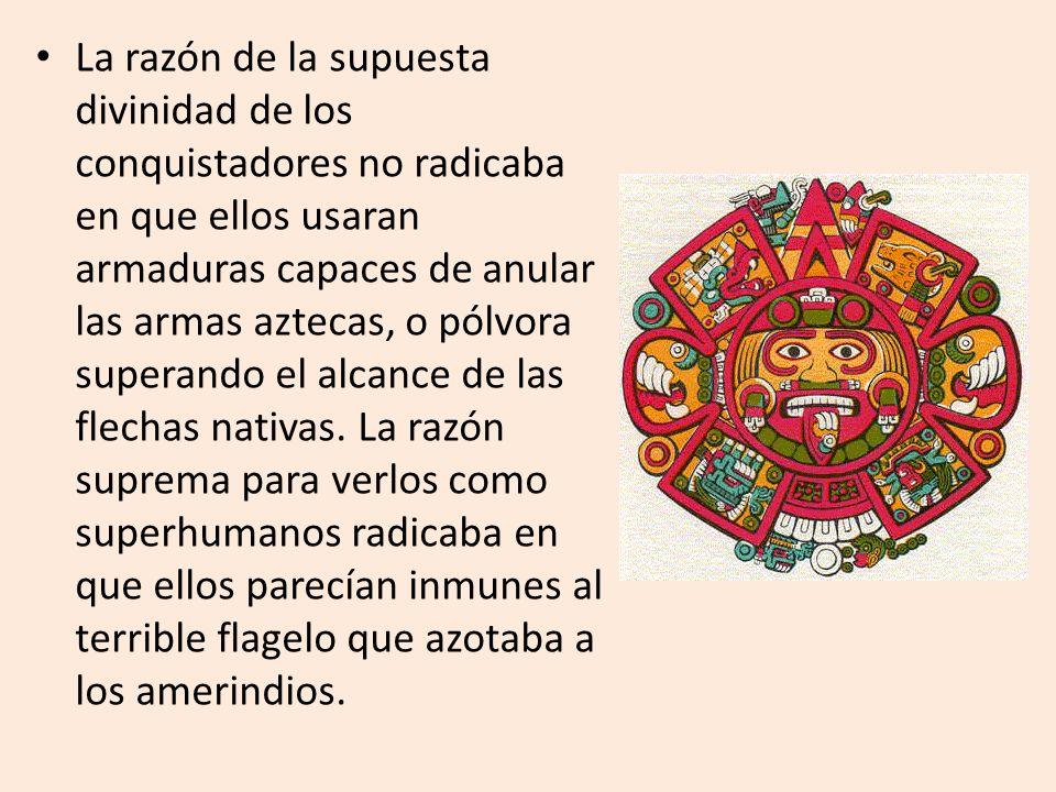 La razón de la supuesta divinidad de los conquistadores no radicaba en que ellos usaran armaduras capaces de anular las armas aztecas, o pólvora superando el alcance de las flechas nativas.