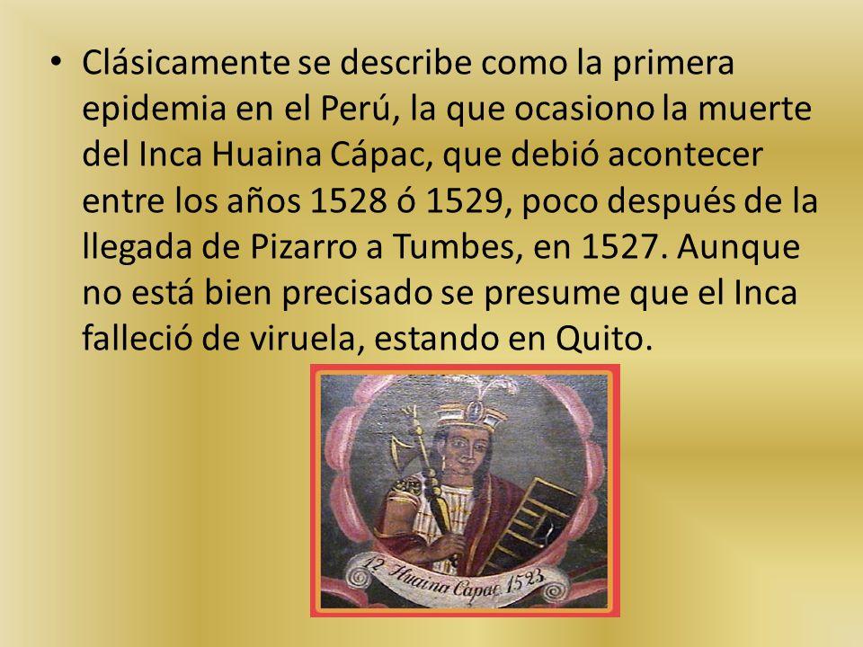 Clásicamente se describe como la primera epidemia en el Perú, la que ocasiono la muerte del Inca Huaina Cápac, que debió acontecer entre los años 1528 ó 1529, poco después de la llegada de Pizarro a Tumbes, en 1527.
