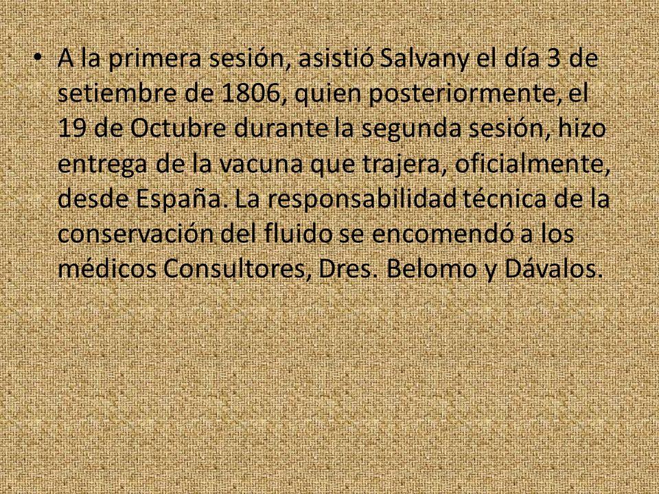A la primera sesión, asistió Salvany el día 3 de setiembre de 1806, quien posteriormente, el 19 de Octubre durante la segunda sesión, hizo entrega de la vacuna que trajera, oficialmente, desde España.