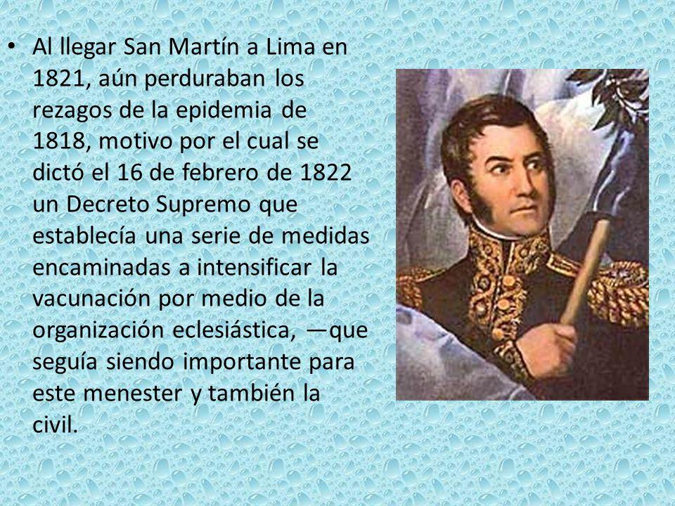 Al llegar San Martín a Lima en 1821, aún perduraban los rezagos de la epidemia de 1818, motivo por el cual se dictó el 16 de febrero de 1822 un Decreto Supremo que establecía una serie de medidas encaminadas a intensificar la vacunación por medio de la organización eclesiástica, —que seguía siendo importante para este menester y también la civil.