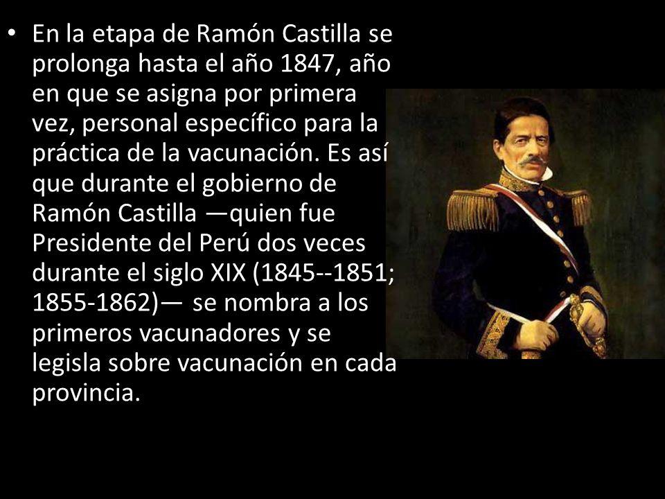 En la etapa de Ramón Castilla se prolonga hasta el año 1847, año en que se asigna por primera vez, personal específico para la práctica de la vacunación.