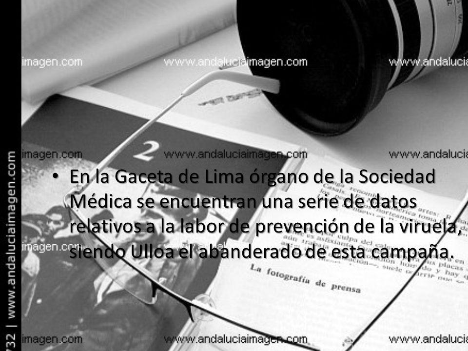 En la Gaceta de Lima órgano de la Sociedad Médica se encuentran una serie de datos relativos a la labor de prevención de la viruela, siendo Ulloa el abanderado de esta campaña.