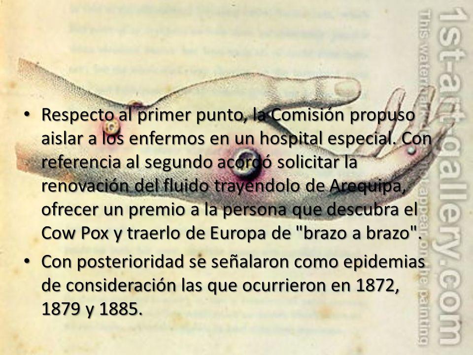 Respecto al primer punto, la Comisión propuso aislar a los enfermos en un hospital especial. Con referencia al segundo acordó solicitar la renovación del fluido trayéndolo de Arequipa, ofrecer un premio a la persona que descubra el Cow Pox y traerlo de Europa de brazo a brazo .