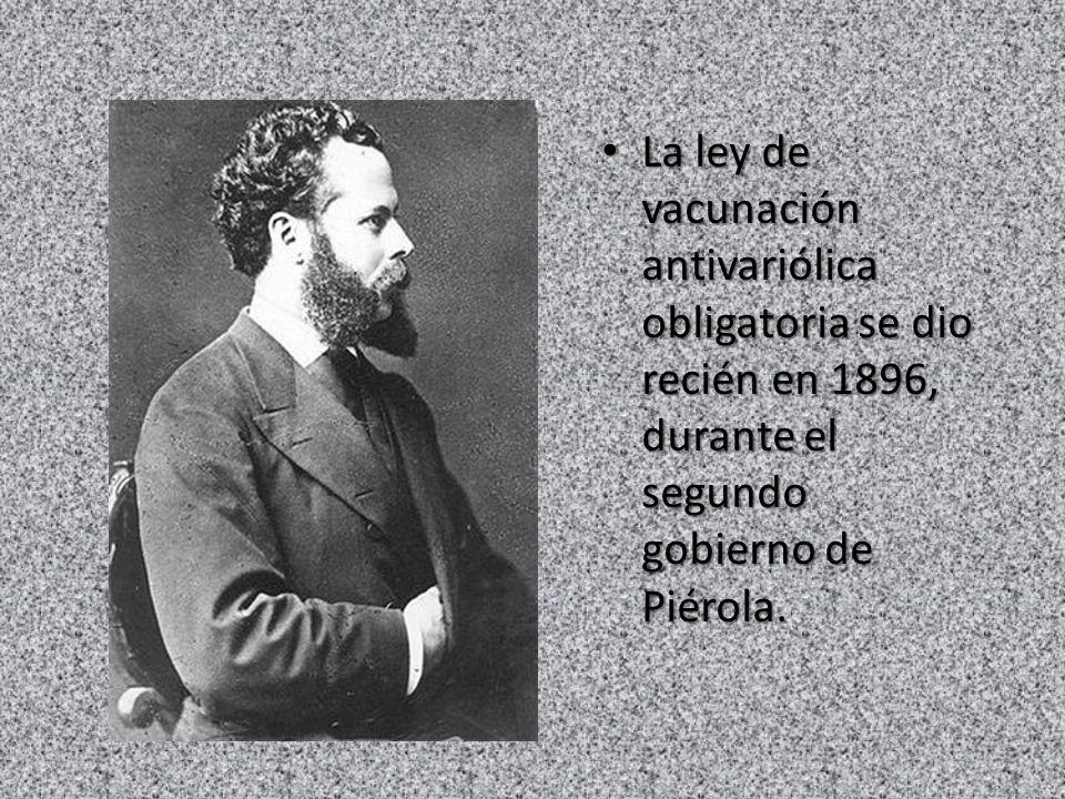La ley de vacunación antivariólica obligatoria se dio recién en 1896, durante el segundo gobierno de Piérola.