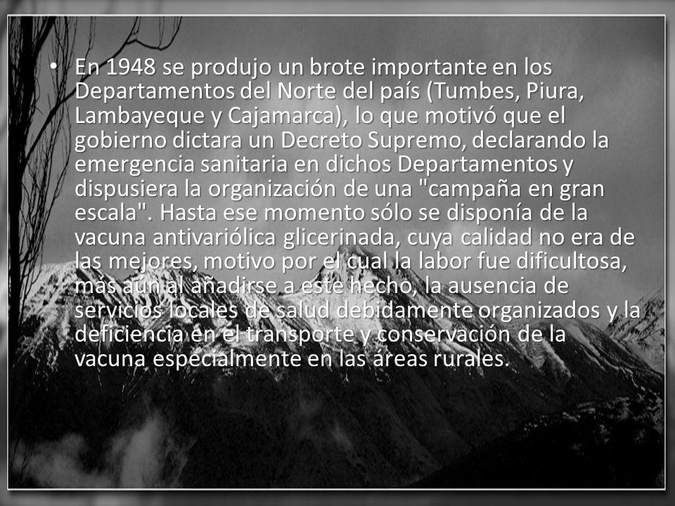 En 1948 se produjo un brote importante en los Departamentos del Norte del país (Tumbes, Piura, Lambayeque y Cajamarca), lo que motivó que el gobierno dictara un Decreto Supremo, declarando la emergencia sanitaria en dichos Departamentos y dispusiera la organización de una campaña en gran escala .
