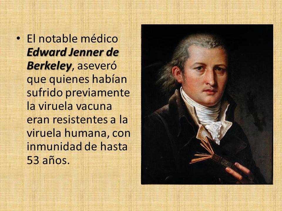El notable médico Edward Jenner de Berkeley, aseveró que quienes habían sufrido previamente la viruela vacuna eran resistentes a la viruela humana, con inmunidad de hasta 53 años.