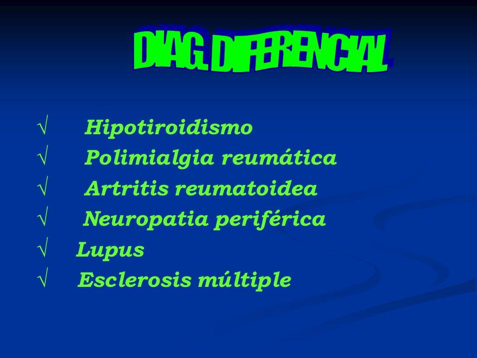 DIAG. DIFERENCIAL √ Hipotiroidismo. √ Polimialgia reumática. √ Artritis reumatoidea. √ Neuropatia periférica.