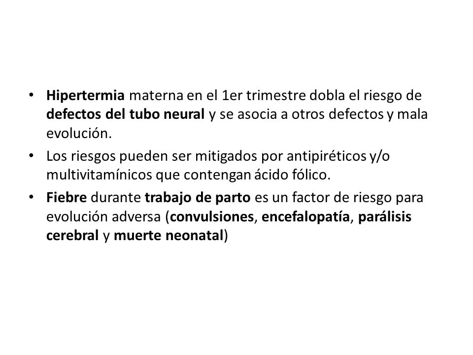 Hipertermia materna en el 1er trimestre dobla el riesgo de defectos del tubo neural y se asocia a otros defectos y mala evolución.