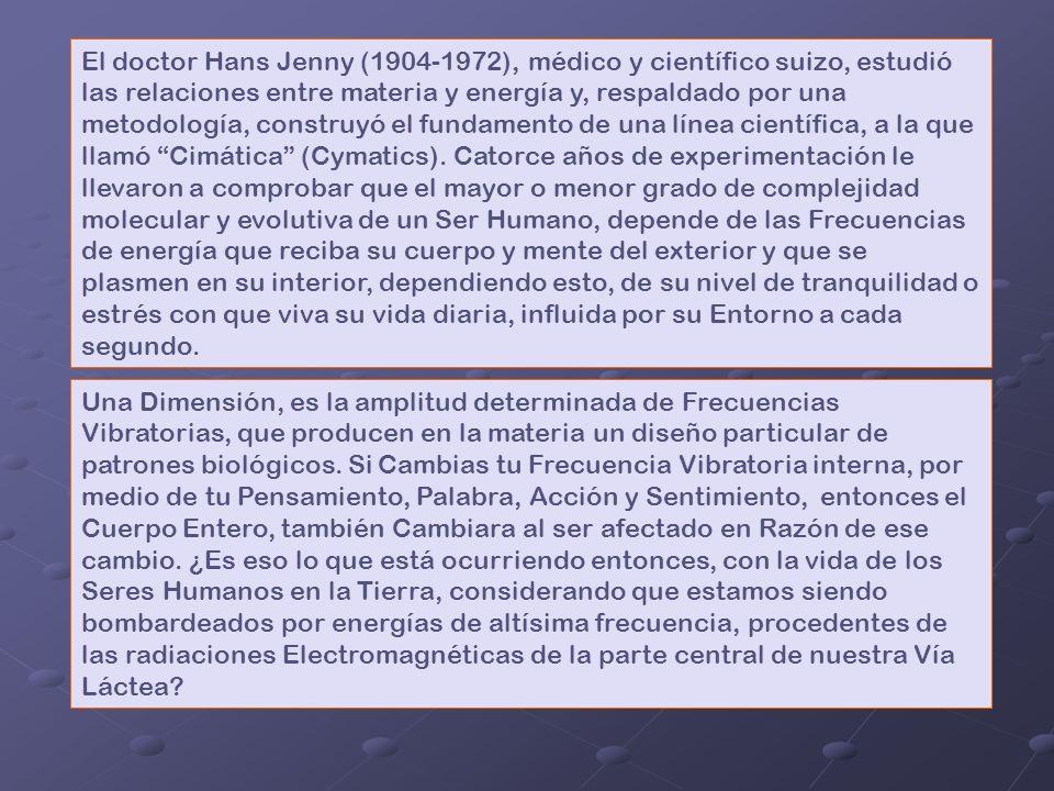 El doctor Hans Jenny (1904-1972), médico y científico suizo, estudió las relaciones entre materia y energía y, respaldado por una metodología, construyó el fundamento de una línea científica, a la que llamó Cimática (Cymatics). Catorce años de experimentación le llevaron a comprobar que el mayor o menor grado de complejidad molecular y evolutiva de un Ser Humano, depende de las Frecuencias de energía que reciba su cuerpo y mente del exterior y que se plasmen en su interior, dependiendo esto, de su nivel de tranquilidad o estrés con que viva su vida diaria, influida por su Entorno a cada segundo.