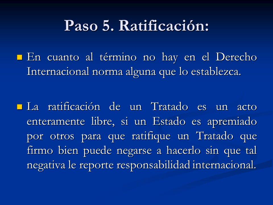 Paso 5. Ratificación: En cuanto al término no hay en el Derecho Internacional norma alguna que lo establezca.