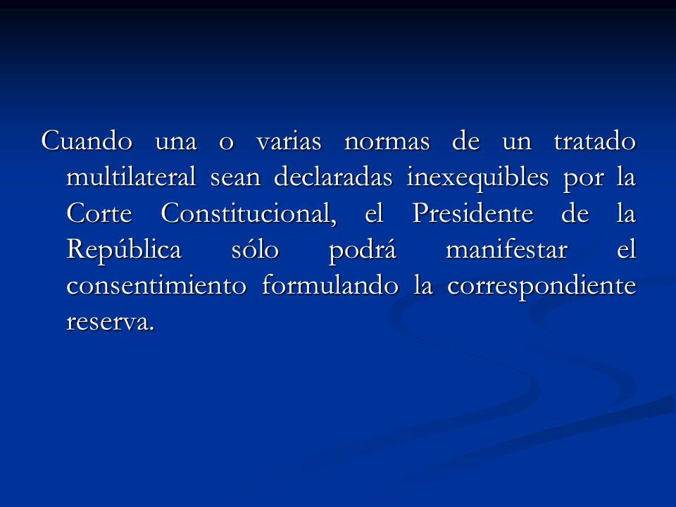 Cuando una o varias normas de un tratado multilateral sean declaradas inexequibles por la Corte Constitucional, el Presidente de la República sólo podrá manifestar el consentimiento formulando la correspondiente reserva.